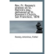 REV. Fr. Rooney's Oration on St. Patrick's Day, Delivered at St. Dominic's Church, San Francisco, 18 by Rooney Antoninus Father