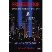 Premediation: Affect and Mediality After 9/11 by Richard A. Grusin