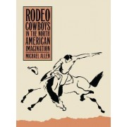 Rodeo Cowboys in the North American Imagination by Michael Allen