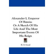 Alexander I, Emperor of Russia by H E Lloyd