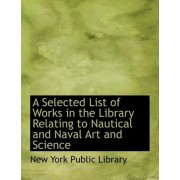 A Selected List of Works in the Library Relating to Nautical and Naval Art and Science by New York Public Library