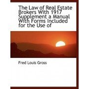 The Law of Real Estate Brokers with 1917 Supplement a Manual with Forms Included for the Use of by Fred Louis Gross