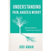 """Understanding Pain, Anger & Worry: Michael White's """"Absent But Implicit"""""""