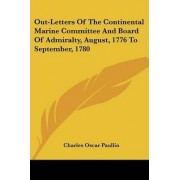 Out-Letters of the Continental Marine Committee and Board of Admiralty, August, 1776 to September, 1780 by Charles Oscar Paullin