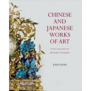Chinese and Japanese Works of Art: In the Collection of Her Majesty the Queen by John Ayers