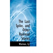The Last Spike, and Other Railroad Stories by Warman Cy