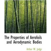 The Properties of Aerofoils and Aerodynamic Bodies by Arthur W Judge