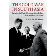 The Cold War in South Asia: Britain, the United States and the Indian Subcontinent, 1945 1965