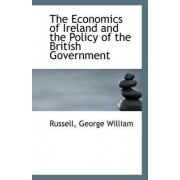 The Economics of Ireland and the Policy of the British Government by Russell George William