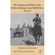 The Logistics and Politics of the British Campaigns in the Middle East, 1914-22 by Kristian Coates Ulrichsen