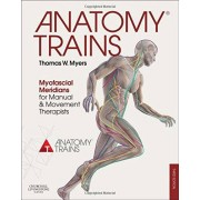 Anatomy Trains: Myofascial Meridians for Manual and Movement Therapists. - Thomas W. Myers