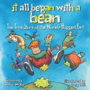 It All Began with a Bean: The True Story of the World's Biggest Fart by Katie McKy