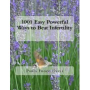 1001 Easy Powerful Ways to Beat Infertility: More Than 1000 Tips on How to Heal from Infertility and Have the Babies You Dream of
