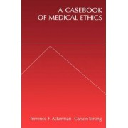 A Casebook of Medical Ethics by Terrence F. Ackerman