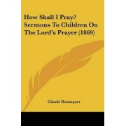 How Shall I Pray? Sermons to Children on the Lord's Prayer (1869) by Claude Bosanquet