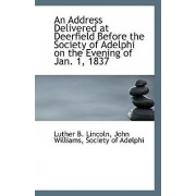 An Address Delivered at Deerfield Before the Society of Adelphi on the Evening of Jan. 1, 1837 by John Williams Society of Ad B Lincoln