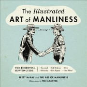The Illustrated Art of Manliness: The Essential How-To Guide: Survival Chivalry Self-Defense Style Car Repair and More!