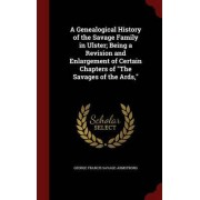 A Genealogical History of the Savage Family in Ulster; Being a Revision and Enlargement of Certain Chapters of the Savages of the ARDS, by George Francis Savage-Armstrong