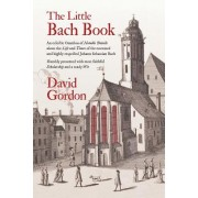 The Little Bach Book: An Eclectic Omnibus of Notable Details about the Life and Times of the Esteemed and Highly Respected Johann Sebastian