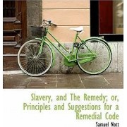 Slavery, and the Remedy; Or, Principles and Suggestions for a Remedial Code by Jr. Samuel Nott