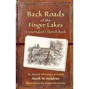 Back Roads of the Finger Lakes a Journalist's Sketchbook by Mark W Holdren