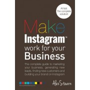 Make Instagram Work for Your Business: The Complete Guide to Marketing Your Business, Generating Leads, Finding New Customers and Building Your Brand