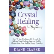 Crystal Healing for Beginners: How to Use the Power of Crystals to Balance Your Chakras, Improve Health, Cleanse Your Soul and Be Happy Everyday