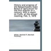 History and Progress of the Massachusetts State Board of Agriculture for the First Quarter of a Cent by Wilder Marshall P (Marshall Pinckney)