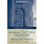 The Roman Eastern Frontier and the Persian Wars AD 363-628 by Geoffrey Greatrex