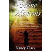 Divine Moments; Ordinary People Having Spiritually Transformative Experiences by Nancy Clark