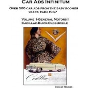 Car Ads Infinitum: Over 500 Car Ads from the Baby Boomer Years 1949-67. Volume 1-General Motors I Cadillac-Buick-Oldsmobile by Duncan Holmes