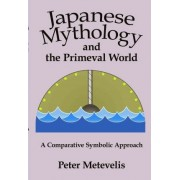 Japanese Mythology and the Primeval World by Peter Metevelis