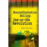 Nonconfrontation Selling...the One-On-One Revolution by John R Downes