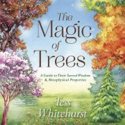 The Magic of Trees: A Guide to Their Sacred Wisdom and Metaphysical Properties