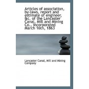 Articles of Association, By-Laws, Report and Estimate of Engineer, &C. of the Lancaster Canal, Mill by Mill And Mining Company Lancaste Canal