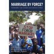 Marriage by Force?: Contestation Over Consent and Coercion in Africa