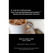 A Cup of Cappuccino for the Entrepreneur's Spirit Women Entrepreneurs' Edition by Jeretta Horn Nord