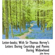 Letter-Books; With Sir Thomas Hervey's Letters During Courtship and Poems During Widowhood by Lord John Hervey