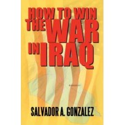 How to Win the War in Iraq by Salvador A Gonzalez