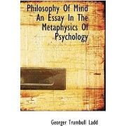 Philosophy of Mind an Essay in the Metaphysics of Psychology by Georger Trumbull Ladd