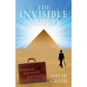 The Invisible Hand: Business, Success & Spirituality by David Green