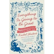Everything is Going to be Great: An Underfunded and Overexposed EuropeanGrand Tour by Rachel Shukert