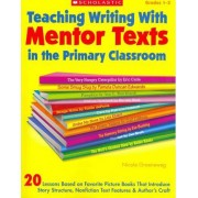Teaching Writing with Mentor Texts in the Primary Classroom by Nicole Groeneweg
