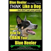 Blue Heeler, Blue Heeler Training, Think Like a Dog, But Don't Eat Your Poop! by MR Paul Allen Pearce