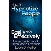 How to Hypnotize People Easily and Effectively: Learn the Power of Mind Control Hypnosis by Laura J. Walker