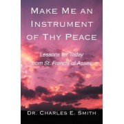 Make Me an Instrument of Thy Peace by Dr Charles E Smith