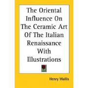 The Oriental Influence On The Ceramic Art Of The Italian Renaissance With Illustrations by Henry Wallis