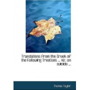 Translations from the Greek of the Following Treatises ... Viz. on Suicide ... by Thomas Taylor