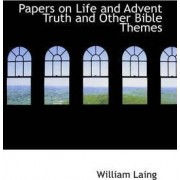 Papers on Life and Advent Truth and Other Bible Themes by William Laing