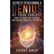 Secrets to Becoming a Genius at Your Subject by Steven E Dunlop